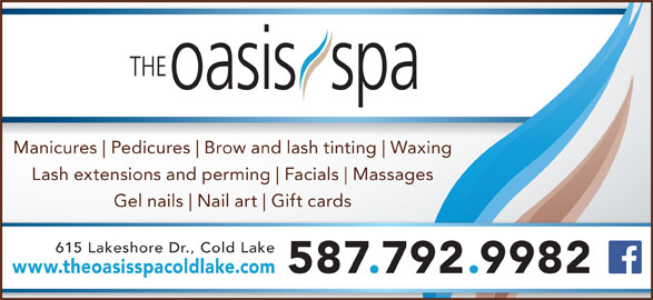 The Oasis (780-639-2001) - Display Ad - Manicures Brow and lash tinting Waxing Lash extensions and perming Facials Massages Gel nails Nail art Gift cards 615 Lakeshore Dr., Cold Lake www.theoasisspacoldlake.com 587.792.9982 Pedicures