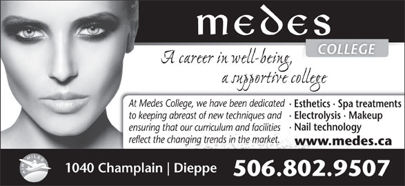Medes Esthetik Laser Spa (506-384-3223) - Display Ad - COLLEGE At Medes College, we have been dedicated · Esthetics · Spa treatments to keeping abreast of new techniques and · Electrolysis · Makeup · Nail technology ensuring that our curriculum and facilities reflect the changing trends in the market. www.medes.ca 1040 Champlain Dieppe 506.802.9507