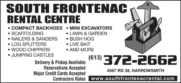 South Frontenac Rental Centre (613-372-2662) - Display Ad - COMPACT BACKHOES SCAFFOLDING LAWN & GARDEN NAILERS & SANDERS BUSH HOG LOG SPLITTERS LIVE BAIT WOOD CHIPPERS AND MORE JUMPING CASTLES (613) Delivery & Pickup Available 372-2662 Reservations Accepted 4567 RD 38, HARROWSMITH Major Credit Cards Accepted www.southfrontenacrental.com Contractors Rates MINI EXCAVATORS
