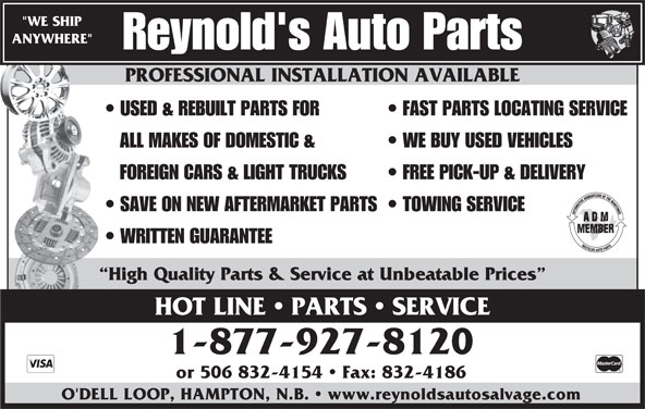 """Reynold's Auto Parts (506-832-5976) - Display Ad - High Quality Parts & Service at Unbeatable Prices HOT LINE   PARTS   SERVICE 1-877-927-8120 or 506 832-4154   Fax: 832-4186 O'DELL LOOP, HAMPTON, N.B.   www.reynoldsautosalvage.com PROFESSIONAL INSTALLATION AVAILABLE """"WE SHIP ANYWHERE"""" Reynold's Auto Parts PROFESSIONAL INSTALLATION AVAILABLE USED & REBUILT PARTS FOR FAST PARTS LOCATING SERVICE ALL MAKES OF DOMESTIC & WE BUY USED VEHICLES FOREIGN CARS & LIGHT TRUCKS FREE PICK-UP & DELIVERY SAVE ON NEW AFTERMARKET PARTS  TOWING SERVICE WRITTEN GUARANTEE"""
