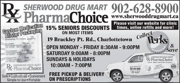Sherwood Drug Mart Ltd (902-628-8900) - Annonce illustrée======= - SHERWOOD DRUG MART 902-628-8900 www.sherwooddrugmart.ca Please visit our website for clinic times, online refills and more! 15% SENIORS DISCOUNTS Custom MedicationBlister Packaging ON MOST ITEMS 19 Brackley Pt. Rd., Charlottetown OPEN MONDAY - FRIDAY 8:30AM - 9:00PM SATURDAY 9:00AM - 8:00PMPM SUNDAYS & HOLIDAYS 10:00AM - 7:00PM 902-628-8900 FREE PICKUP & DELIVERY ON PRESCRIPTIONS Simple to Use   Portable Safe   Customized   Convenient