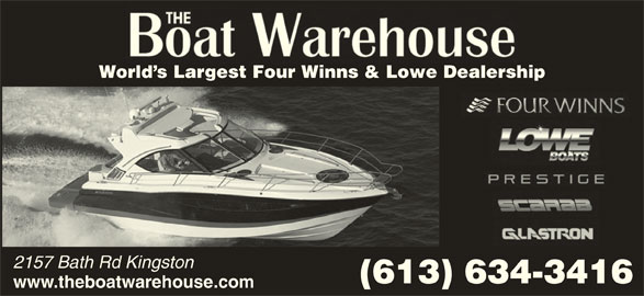 The Boat Warehouse (613-634-3416) - Display Ad - World s Largest Four Winns & Lowe Dealership 2157 Bath Rd Kingston (613) 634-3416 www.theboatwarehouse.com World s Largest Four Winns & Lowe Dealership 2157 Bath Rd Kingston (613) 634-3416 www.theboatwarehouse.com