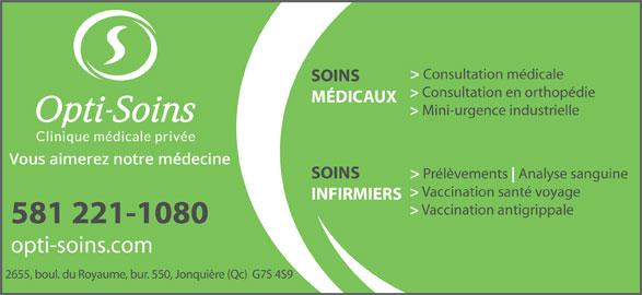 Opti-Soins Clinique médicale privée inc. (418-548-7525) - Annonce illustrée======= - INFIRMIERS > Vaccination antigrippale 581 221-1080 opti-soins.com 2655, boul. du Royaume, bur. 550, Jonquière (Qc)  G7S 4S9 > Consultation médicale SOINS > Consultation en orthopédie MÉDICAUX > Mini-urgence industrielle > Prélèvements Analyse sanguine SOINS > Vaccination santé voyage