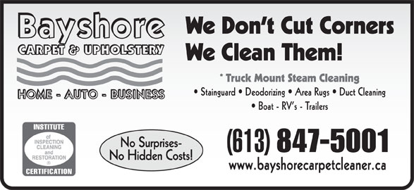 Bayshore Carpet & Upholstery (613-847-5001) - Display Ad - We Don t Cut Corners We Clean Them! * Truck Mount Steam Cleaning Stainguard   Deodorizing   Area Rugs   Duct Cleaning Boat - RV s - Trailers No Surprises- (613) 847-5001 www.bayshorecarpetcleaner.ca No Hidden Costs!