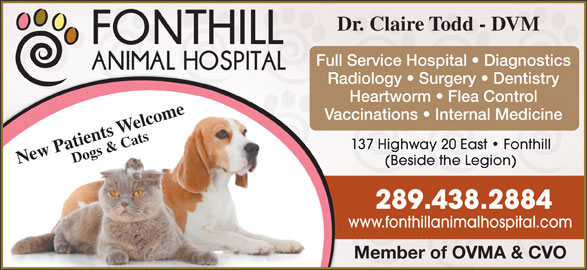 Fonthill Animal Hospital (905-892-8000) - Display Ad - Dr. Claire Todd - DVM Full Service Hospital   Diagnostics Radiology   Surgery   Dentistry Heartworm   Flea Control Vaccinations   Internal Medicine 137 Highway 20 East   Fonthill New Patients Welcome Dogs & Cats (Beside the Legion) 289.438.2884 www.fonthillanimalhospital.com Member of OVMA & CVO