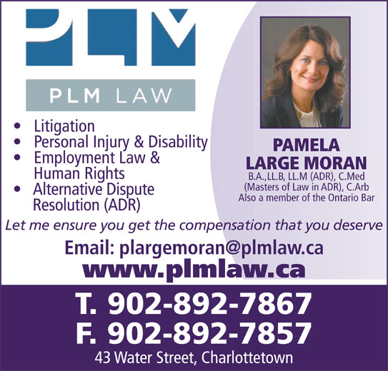 Conflict Resolution Services (CRS) Atlantic (902-892-7867) - Display Ad - Litigation Personal Injury & Disability PAMELA Employment Law & LARGE MORAN Human Rights B.A.,LL.B, LL.M (ADR), C.Med (Masters of Law in ADR), C.Arb Alternative Dispute Also a member of the Ontario Bar Let me ensure you get the compensation that you deserve www.plmlaw.ca T. 902-892-7867 F. 902-892-7857 43 Water Street, Charlottetown Resolution (ADR)
