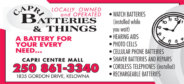 Capri Batteries & Things (250-861-3340) - Display Ad - LOCALLY  OWNED and OPERATED WATCH BATTERIES (installed while you wait) HEARING AIDS A BATTERY FORY FOR PHOTO CELLS YOUR EVERY NEED... CELLULAR PHONE BATTERIES SHAVER BATTERIES AND REPAIRS CAPRI CENTRE MALL CORDLESS TELEPHONES (installed) 250 861-3340 RECHARGEABLE BATTERIES 1835 GORDON DRIVE, KELOWNA