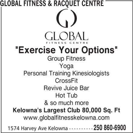 "Global Fitness & Racquet Centre (250-860-6900) - Display Ad - GLOBAL FITNESS & RACQUET CENTRE ""Exercise Your Options"" Group Fitness Yoga Personal Training Kinesiologists CrossFit Revive Juice Bar Hot Tub & so much more Kelowna's Largest Club 80,000 Sq. Ft www.globalfitnesskelowna.com 250 860-6900 1574 Harvey Ave Kelowna ----------"