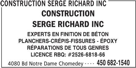 Construction Serge Richard Inc (450-682-1540) - Annonce illustrée======= - EXPERTS EN FINITION DE BÉTON PLANCHERS-CRÉPIS-FISSURES - ÉPOXY RÉPARATIONS DE TOUS GENRES LICENCE RBQ: #2526-6818-66 ---- 450 682-1540 4080 Bd Notre Dame Chomedey CONSTRUCTION SERGE RICHARD INC