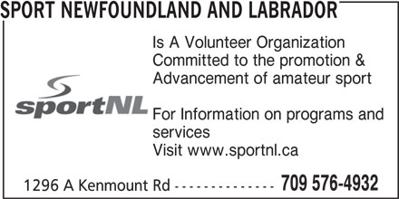 Sport Newfoundland And Labrador (709-576-4932) - Annonce illustrée======= - Visit www.sportnl.ca Is A Volunteer Organization Committed to the promotion & SPORT NEWFOUNDLAND AND LABRADOR Advancement of amateur sport For Information on programs and services 709 576-4932 1296 A Kenmount Rd --------------