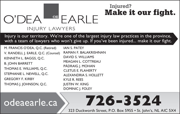 O'dea Earle Law Offices (709-726-3524) - Display Ad - Injury is our territory. We re one of the largest injury law practices in the province, with a team of lawyers who won t give up. If you ve been injured... make it our fight. M. FRANCIS O DEA, Q.C. (Retired) IAN S. PATEY RAMAN F. BALAKRISHNAN V. RANDELL J. EARLE, Q.C. (Counsel) DAVID S. WILLIAMS KENNETH L. BAGGS, Q.C. MEAGAN L. COTTREAU B. JOHN BARRETT THOMAS E. WILLIAMS, Q.C. CLETUS E. FLAHERTY STEPHANIE L. NEWELL, Q.C. ALEXANDRIA S. HOLLETT GREGORY F. KIRBY KYLE R. REES THOMAS J. JOHNSON, Q.C. JUSTIN W. KING DOMINIC J. FOLEY 726-3524 odeaearle.ca 323 Duckworth Street, P.O. Box 5955   St. John s, NL A1C 5X4 PÁDRAIG J. MOHAN