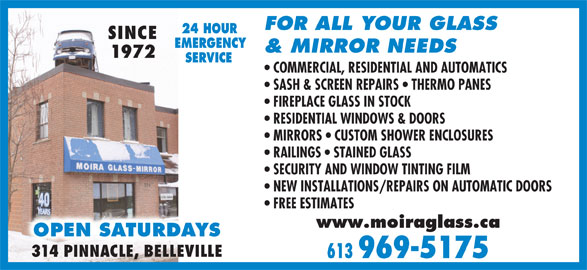 Moira Glass Mirror Ltd / Moira Automatics (613-969-5175) - Display Ad - FOR ALL YOUR GLASS 24 HOUR SINCE EMERGENCY & MIRROR NEEDS 1972 SERVICE COMMERCIAL, RESIDENTIAL AND AUTOMATICS SASH & SCREEN REPAIRS   THERMO PANES FIREPLACE GLASS IN STOCK RESIDENTIAL WINDOWS & DOORS MIRRORS   CUSTOM SHOWER ENCLOSURES RAILINGS   STAINED GLASS SECURITY AND WINDOW TINTING FILM NEW INSTALLATIONS/REPAIRS ON AUTOMATIC DOORS FREE ESTIMATES www.moiraglass.ca OPEN SATURDAYS 314 PINNACLE, BELLEVILLE 613 969-5175