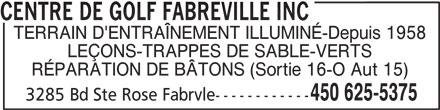 Centre De Golf Fabreville Inc (450-625-5375) - Annonce illustrée======= - TERRAIN D'ENTRAÎNEMENT ILLUMINÉ-Depuis 1958 LEÇONS-TRAPPES DE SABLE-VERTS RÉPARATION DE BÂTONS (Sortie 16-O Aut 15) 3285 Bd Ste Rose Fabrvle------------ 450 625-5375 CENTRE DE GOLF FABREVILLE INC