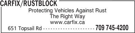CarFix/Rustblock (709-745-4200) - Display Ad - CARFIX/RUSTBLOCK 709 745-4200 651 Topsail Rd --------------------- www.carfix.ca CARFIX/RUSTBLOCK Protecting Vehicles Against Rust The Right Way Protecting Vehicles Against Rust The Right Way www.carfix.ca 709 745-4200 651 Topsail Rd ---------------------