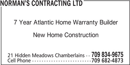 Norman's Contracting Ltd (709-834-9675) - Display Ad - 7 Year Atlantic Home Warranty Builder NORMAN S CONTRACTING LTD New Home Construction 709 834-9675 21 Hidden Meadows Chamberlains -- Cell Phone ------------------------- 709 682-4873