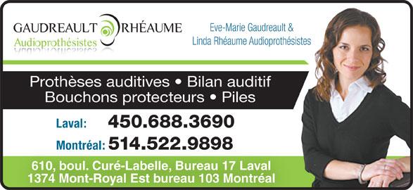 Eve-Marie Gaudreault & Linda Rhéaume Audioprothé sistes (514-522-9898) - Annonce illustrée======= - Eve-Marie Gaudreault & Linda Rhéaume Audioprothésistes Prothèses auditives   Bilan auditif Bouchons protecteurs   Piles Laval: 450.688.3690 Montréal: 514.522.9898 610, boul. Curé-Labelle, Bureau 17 Laval 1374 Mont-Royal Est bureau 103 Montréal