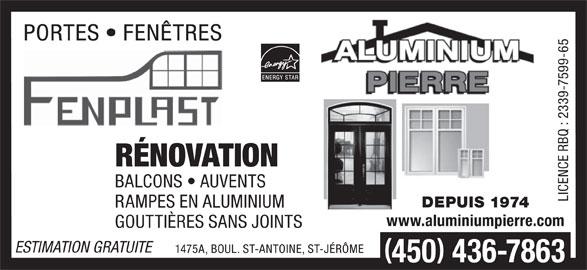 Aluminium Pierre (450-436-7863) - Annonce illustrée======= - GOUTTIÈRES SANS JOINTS ESTIMATION GRATUITE 1475A, BOUL. ST-ANTOINE, ST-JÉRÔME 450 436-7863 DEPUIS 1974 PORTES   FENÊTRES Q : RÉNOVATION BALCONS   AUVENTS www.aluminiumpierre.com RAMPES EN ALUMINIUM