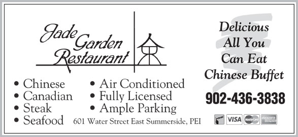 Jade Garden Restaurant (902-436-3838) - Annonce illustrée======= - Delicious All You Can Eat Chinese Buffet Chinese Air Conditioned Canadian Fully Licensed 902-436-3838 Steak Ample Parking 601 Water Street East Summerside, PEI Seafood