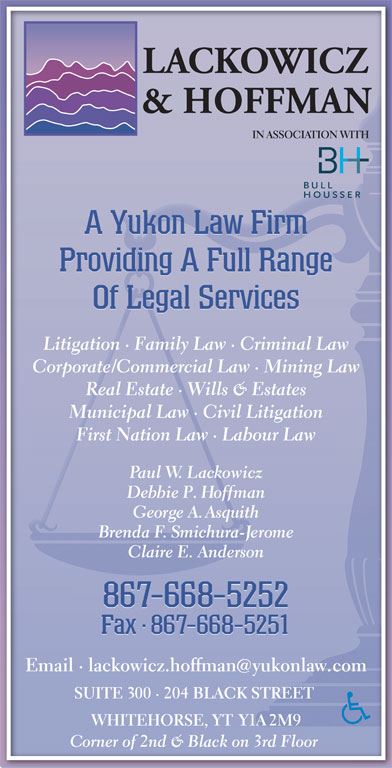 Lackowicz & Hoffman (867-668-5252) - Display Ad - IN ASSOCIATION WITH A Yukon Law Firm Providing A Full Range Of Legal Services Litigation · Family Law · Criminal LawLitigation · Family Law · Criminal Law Corporate/Commercial Law · Mining LawCorporate/Commercial Law · Mining Law Real Estate · Wills & EstatesReal Estate · Wills & Estates Municipal Law · Civil LitigationMunicipal Law · Civil Litigation First Nation Law · Labour LawFirst Nation Law · Labour Law Paul W. Lackowiczaul Debbie P. HoffmanP. George A. AsquithA.Asith Brenda F. Smichura-Jeromeendhurme Claire E. AndersondersonClaire E. An 867-668-5252 Fax · 867-668-5251Fax8- Fax·867-668-5251 Email · lackowicz.hoffmanyukonlaw.comEmail · lackowicz.hoffmanyukonlcom SUITE 300 · 204 BLACK STREET SUITE 00 · 204 BLACK STREET WHITEHORSE, YT Y1A 2M9WHITEHORSE, 2M9 Corner of 2nd & Black on 3rd Floor orner of 2nd & Black on 3rd Floor