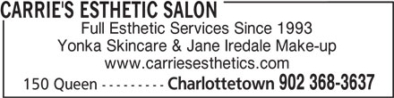 Carrie's Esthetic Salon (902-368-3637) - Display Ad - CARRIE'S ESTHETIC SALON Full Esthetic Services Since 1993 Yonka Skincare & Jane Iredale Make-up www.carriesesthetics.com Charlottetown 902 368-3637 150 Queen ---------