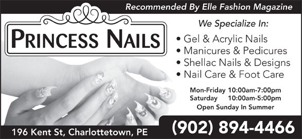Princess Nails (902-894-4466) - Display Ad - Recommended By Elle Fashion Magazine We Specialize In: Gel & Acrylic Nails Manicures & Pedicures Shellac Nails & Designs Nail Care & Foot Care Mon-Friday 10:00am-7:00pm Saturday 10:00am-5:00pm Open Sunday In Summer 902 894-4466 196 Kent St, Charlottetown, PE