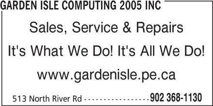 Garden Isle Computing 2005 Inc (902-368-1130) - Display Ad - GARDEN ISLE COMPUTING 2005 INC Sales, Service & Repairs It's What We Do! It's All We Do! www.gardenisle.pe.ca 902 368-1130 513 North River Rd -----------------