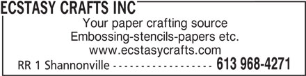 Ecstasy Crafts Inc (613-968-4271) - Display Ad - ECSTASY CRAFTS INC Your paper crafting source Embossing-stencils-papers etc. www.ecstasycrafts.com 613 968-4271 RR 1 Shannonville ------------------
