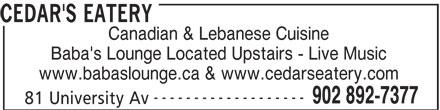 Cedar's Eatery (902-892-7377) - Annonce illustrée======= - CEDAR'S EATERY Canadian & Lebanese Cuisine Baba's Lounge Located Upstairs - Live Music www.babaslounge.ca & www.cedarseatery.com ------------------- 902 892-7377 81 University Av