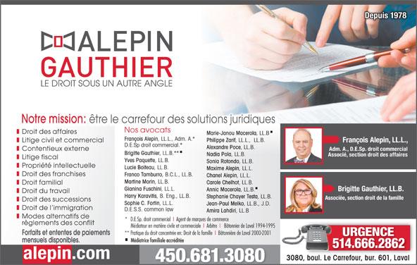 Alepin Gauthier (450-681-3080) - Annonce illustrée======= - Franco Tamburro , B.C.L., LL.B. Chanel Alepin , LL.L. Martine Morin , LL.B. Carole Chelhot , LL.B. Droit familial Gianina Fuschini , LL.L. Brigitte Gauthier, LL.B. Annic Macerola , LL.B. Droit du travail Harry Karavitis , B. Eng., LL.B. Stephanie Chayer Testa , LL.B. Associée, section droit de la famille Droit des successions Sophie C. Fortin , LL.L. Jean-Paul Melko , LL.B., J.D. Droit de l immigration D.E.S.S. common law Amira Lahdiri , LL.B Modes alternatifs de *   D.E.Sp. droit commercial  I  Agent de marques de commerce règlements des conflit Médiateur en matière civile et commerciale  I  Arbitre  I   Bâtonnier de Laval 1994-1995 ** Pratique du droit concentrée en: Droit de la famille  I  Bâtonnière de Laval 2000-2001 Forfaits et ententes de paiements URGENCE Médiatrice familiale accréditée mensuels disponibles. 514.666.286214666286 alepin.com 3080, boul. Le Carrefour, bur. 601, LavalCarrefour, bur. 601, Laval3080, boul. Le 450.681.3080 Depuis 1978Depuis 1978 Notre mission: être le carrefour des solutions juridiques Nos avocats Droit des affaires Marie-Janou Macerola , LL.B François Alepin , LL.L., Adm. A.* Philippe Zarif , LL.L.,  LL.B. Litige civil et commercial François Alepin, LL.L., D.E.Sp droit commercial.* Alexandre Poce , LL.B. Contentieux externe Adm. A., D.E.Sp. droit commercial Brigitte Gauthier , LL.B.** Nadia Pola , LL.B. Associé, section droit des affaires Litige fiscal Yves Paquette , LL.B. Sonia Rotondo , LL.B. Propriété intellectuelle Lucie Boiteau , LL.B. Maxime Alepin , LL.L. Droit des franchises