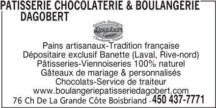 Patisserie Chocolaterie & Boulangerie Dagobert (450-437-7771) - Annonce illustrée======= - Dépositaire exclusif Banette (Laval, Rive-nord) Pâtisseries-Viennoiseries 100% naturel Gâteaux de mariage & personnalisés Chocolats-Service de traiteur www.boulangeriepatisseriedagobert.com 450 437-7771 76 Ch De La Grande Côte Boisbriand - PATISSERIE CHOCOLATERIE & BOULANGERIE DAGOBERT Pains artisanaux-Tradition française