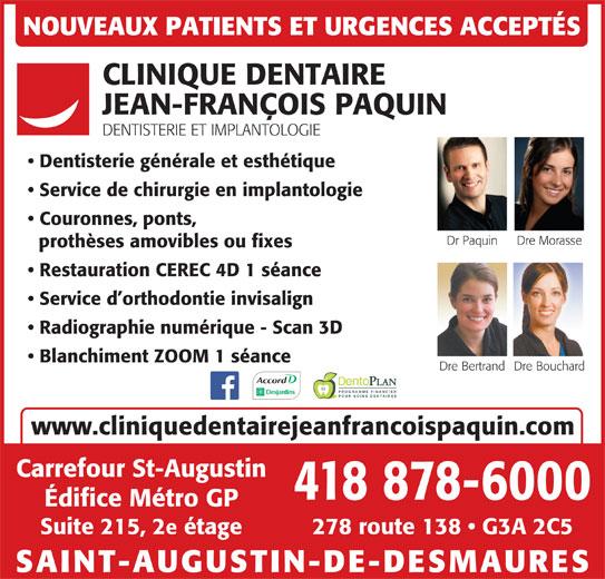 Clinique Dentaire Jean-François Paquin (418-878-6000) - Annonce illustrée======= - NOUVEAUX PATIENTS ET URGENCES ACCEPTÉS CLINIQUE DENTAIRE JEAN-FRANÇOIS PAQUIN DENTISTERIE ET IMPLANTOLOGIE Dentisterie générale et esthétique Service de chirurgie en implantologie Couronnes, ponts, Dr Paquin Dre Morasse prothèses amovibles ou fixes Restauration CEREC 4D 1 séance Service d orthodontie invisalign Radiographie numérique - Scan 3D Blanchiment ZOOM 1 séance Dre BouchardDre Bertrand PROGRAMME FINANCIER POUR SOINS DENTAIRES www.cliniquedentairejeanfrancoispaquin.com Carrefour St-Augustin 418 878-6000 Édifice Métro GP 278 route 138   G3A 2C5Suite 215, 2e étage SAINT-AUGUSTIN-DE-DESMAURES
