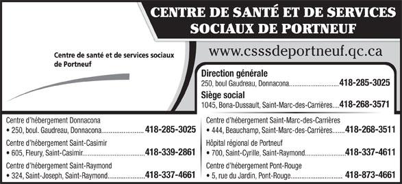 Centre de Santé et de services sociaux de Portneuf (418-268-3571) - Annonce illustrée======= - 605, Fleury, Saint-Casimir................................... 700, Saint-Cyrille, Saint-Raymond....................... Centre d hébergement Saint-Raymond Centre d hébergement Pont-Rouge 418-337-4661 418-873-4661 324, Saint-Joseph, Saint-Raymond..................... 5, rue du Jardin, Pont-Rouge............................. CENTRE DE SANTÉ ET DE SERVICES SOCIAUX DE PORTNEUF www.csssdeportneuf.qc.ca Centre de santé et de services sociaux de Portneuf Direction générale 418-285-3025 250, boul Gaudreau, Donnacona............................ Siège social 418-268-3571 1045, Bona-Dussault, Saint-Marc-des-Carrières.... Centre d hébergement Donnacona Centre d hébergement Saint-Marc-des-Carrières 418-285-3025 418-268-3511 250, boul. Gaudreau, Donnacona....................... 444, Beauchamp, Saint-Marc-des-Carrières....... Centre d hébergement Saint-Casimir Hôpital régional de Portneuf 418-339-2861 418-337-4611