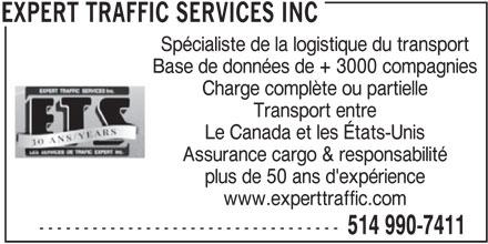 Expert Traffic Services Inc (514-990-7411) - Annonce illustrée======= - Spécialiste de la logistique du transport Base de données de + 3000 compagnies Charge complète ou partielle Transport entre Le Canada et les États-Unis Assurance cargo & responsabilité plus de 50 ans d'expérience www.experttraffic.com ---------------------------------- 514 990-7411 EXPERT TRAFFIC SERVICES INC