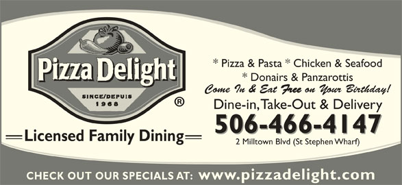 Pizza Delight (506-466-4147) - Annonce illustrée======= - * Pizza & Pasta * Chicken & Seafood * Donairs & Panzarottis Come In & Eat Free on Your Birthday! 506-466-4147 Licensed Family Dining 2 Milltown Blvd (St Stephen Wharf) CHECK OUT OUR SPECIALS AT:  www.pizzadelight.com Dine-in, Take-Out & Delivery