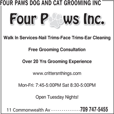 Four Paws Dog and Cat Grooming Inc (709-747-5455) - Display Ad - www.crittersnthings.com Mon-Fri: 7:45-5:00PM Sat 8:30-5:00PM Open Tuesday Nights! 709 747-5455 11 Commonwealth Av -------------- FOUR PAWS DOG AND CAT GROOMING INC Walk In Services-Nail Trims-Face Trims-Ear Cleaning Free Grooming Consultation Over 20 Yrs Grooming Experience