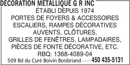 Décoration Métallique G R Inc (450-435-5131) - Annonce illustrée======= - DECORATION METALLIQUE G R INC ÉTABLI DEPUIS 1974 PORTES DE FOYERS & ACCESSOIRES ESCALIERS, RAMPES DÉCORATIVES AUVENTS, CLÔTURES, GRILLES DE FENÊTRES, LAMPADAIRES, PIÈCES DE FONTE DÉCORATIVE, ETC. RBQ: 1368-4089-04 450 435-5131 509 Bd du Curé Boivin Boisbriand ----