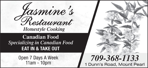 Jasmine's (709-368-1133) - Annonce illustrée======= - 11am - 10pm 1 Dunn s Road, Mount Pearl Canadian Food Specializing in Canadian Food EAT IN & TAKE OUT Open 7 Days A Week Homestyle Cooking 709-368-1133