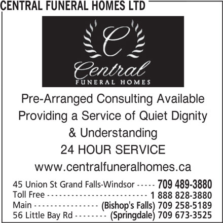 Central Funeral Homes Ltd (709-489-3880) - Display Ad - CENTRAL FUNERAL HOMES LTDCENTRAL FUNERAL HOMES LTD Pre-Arranged Consulting Available Providing a Service of Quiet Dignity 24 HOUR SERVICE & Understanding www.centralfuneralhomes.ca 45 Union St Grand Falls-Windsor ----- 709 489-3880 Toll Free ------------------------- 1 888 828-3880 Main ---------------- (Bishop's Falls) 709 258-5189 56 Little Bay Rd -------- (Springdale) 709 673-3525