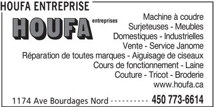 Houfa Entreprise (450-773-6614) - Annonce illustrée======= - Couture - Tricot - Broderie www.houfa.ca ---------- 450 773-6614 1174 Ave Bourdages Nord Cours de fonctionnement - Laine Domestiques - Industrielles Vente - Service Janome Réparation de toutes marques - Aiguisage de ciseaux Surjeteuses - Meubles HOUFA ENTREPRISE Machine à coudre