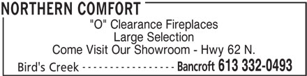"""Northern Comfort (613-332-0493) - Display Ad - """"O"""" Clearance Fireplaces Large Selection ----------------- Bancroft 613 332-0493 Bird's Creek NORTHERN COMFORT Come Visit Our Showroom - Hwy 62 N."""