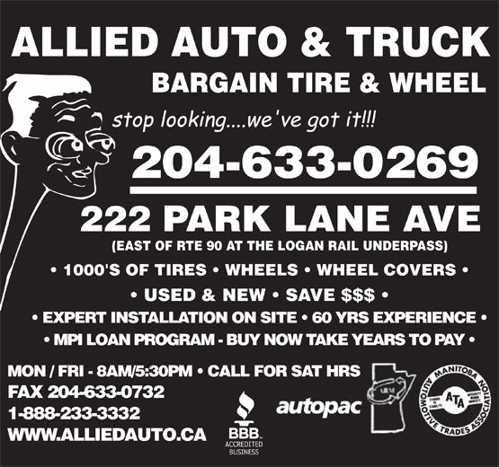 Allied Auto Parts (204-633-2540) - Display Ad - ALLIED AUTO & TRUCK BARGAIN TIRE & WHEEL 204-633-0269 WWW.ALLIEDAUTO.CA 222 PARK LANE AVE (EAST OF RTE 90 AT THE LOGAN RAIL UNDERPASS) 1000'S OF TIRES   WHEELS   WHEEL COVERS USED & NEW   SAVE $$$ EXPERT INSTALLATION ON SITE   60 YRS EXPERIENCE MPI LOAN PROGRAM - BUY NOW TAKE YEARS TO PAY MON / FRI - 8AM/5:30PM   CALL FOR SAT HRS FAX 204-633-0732 1-888-233-3332