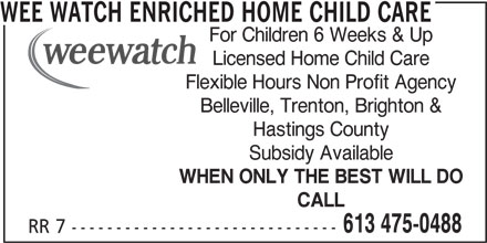 Wee Watch Enriched Home Child Care (613-475-0488) - Display Ad - WEE WATCH ENRICHED HOME CHILD CARE For Children 6 Weeks & Up Licensed Home Child Care Flexible Hours Non Profit Agency Belleville, Trenton, Brighton & Hastings County Subsidy Available WHEN ONLY THE BEST WILL DO CALL 613 475-0488 RR 7 ------------------------------