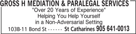 "Gross H Mediation & Paralegal Services (905-641-0013) - Annonce illustrée======= - GROSS H MEDIATION & PARALEGAL SERVICES ""Over 20 Years of Experience"" Helping You Help Yourself in a Non-Adversarial Setting St Catharines 905 641-0013 103B-11 Bond St ------"