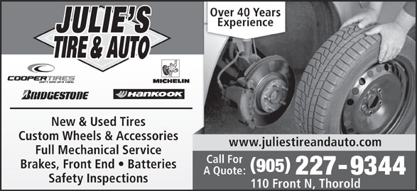 Julie's Tire & Auto (905-227-9344) - Display Ad - TIRE New & Used Tires Custom Wheels & Accessories www.juliestireandauto.com Full Mechanical Service Call For Brakes, Front End   Batteries 905 A Quote: 227-9344 Safety Inspections 110 Front N, Thorold Over 40 Years Experience