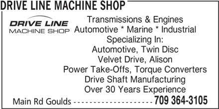 Drive Line Machine Shop (709-364-3105) - Display Ad - DRIVE LINE MACHINE SHOP Transmissions & Engines Automotive * Marine * Industrial Specializing In: Automotive, Twin Disc Velvet Drive, Alison Power Take-Offs, Torque Converters Drive Shaft Manufacturing Over 30 Years Experience 709 364-3105 Main Rd Goulds -------------------- 709 364-3105 Main Rd Goulds -------------------- DRIVE LINE MACHINE SHOP Transmissions & Engines Automotive * Marine * Industrial Specializing In: Automotive, Twin Disc Velvet Drive, Alison Power Take-Offs, Torque Converters Drive Shaft Manufacturing Over 30 Years Experience