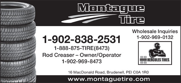 Montague Tire (1989) Ltd (902-838-2531) - Display Ad - Tire Wholesale Inquiries 1-902-969-0132 1-902-838-2531 Montague 1-888-875-TIRE(8473) Rod Creaser - Owner/Operator 1-902-969-8473 16 MacDonald Road, Brudenell, PEI C0A 1R0 www.montaguetire.com