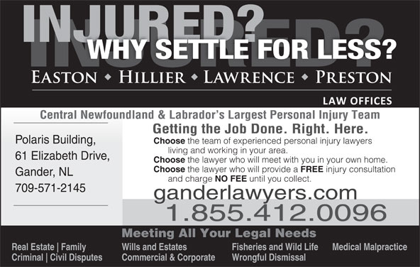 Easton Hillier Lawrence Preston (709-256-4006) - Display Ad - Central Newfoundland & Labrador s Largest Personal Injury Team Getting the Job Done. Right. Here. Polaris Building, Choose the team of experienced personal injury lawyers living and working in your area. 61 Elizabeth Drive, Choose the lawyer who will meet with you in your own home. Choose the lawyer who will provide a FREE injury consultation Gander, NL and charge NO FEE until you collect. 709-571-2145 ganderlawyers.com 1.855.412.0096 Meeting All Your Legal Needs Real Estate Family Wills and Estates Fisheries and Wild Life Medical Malpractice Criminal Civil Disputes Commercial & Corporate Wrongful Dismissal