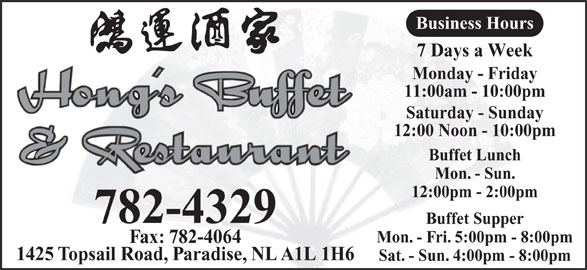 Hong's Buffet & Restaurant (709-782-4329) - Annonce illustrée======= - Business Hours 7 Days a Week Monday - Friday 11:00am - 10:00pm Saturday - Sunday 12:00 Noon - 10:00pm Buffet Lunch Mon. - Sun. 12:00pm - 2:00pm 782-4329 Buffet Supper Mon. - Fri. 5:00pm - 8:00pm Fax: 782-4064 1425 Topsail Road, Paradise, NL A1L 1H6 Sat. - Sun. 4:00pm - 8:00pm