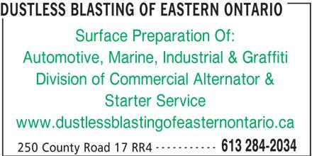 Commercial Alternator & Starter (613-284-2034) - Display Ad - DUSTLESS BLASTING OF EASTERN ONTARIO Surface Preparation Of: Automotive, Marine, Industrial & Graffiti Division of Commercial Alternator & Starter Service www.dustlessblastingofeasternontario.ca ----------- 613 284-2034 250 County Road 17 RR4 DUSTLESS BLASTING OF EASTERN ONTARIO Surface Preparation Of: Automotive, Marine, Industrial & Graffiti Division of Commercial Alternator & Starter Service www.dustlessblastingofeasternontario.ca ----------- 613 284-2034 250 County Road 17 RR4