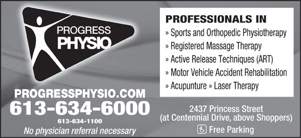 Progress Physiotherapy (613-634-1100) - Display Ad - PROFESSIONALS IN » Sports and Orthopedic Physiotherapy » Registered Massage Therapy » Active Release Techniques (ART) » Motor Vehicle Accident Rehabilitation » Acupunture » Laser Therapy PROGRESSPHYSIO.COM 2437 Princess Street 613-634-6000 (at Centennial Drive, above Shoppers) 613-634-1100 Free Parking No physician referral necessary